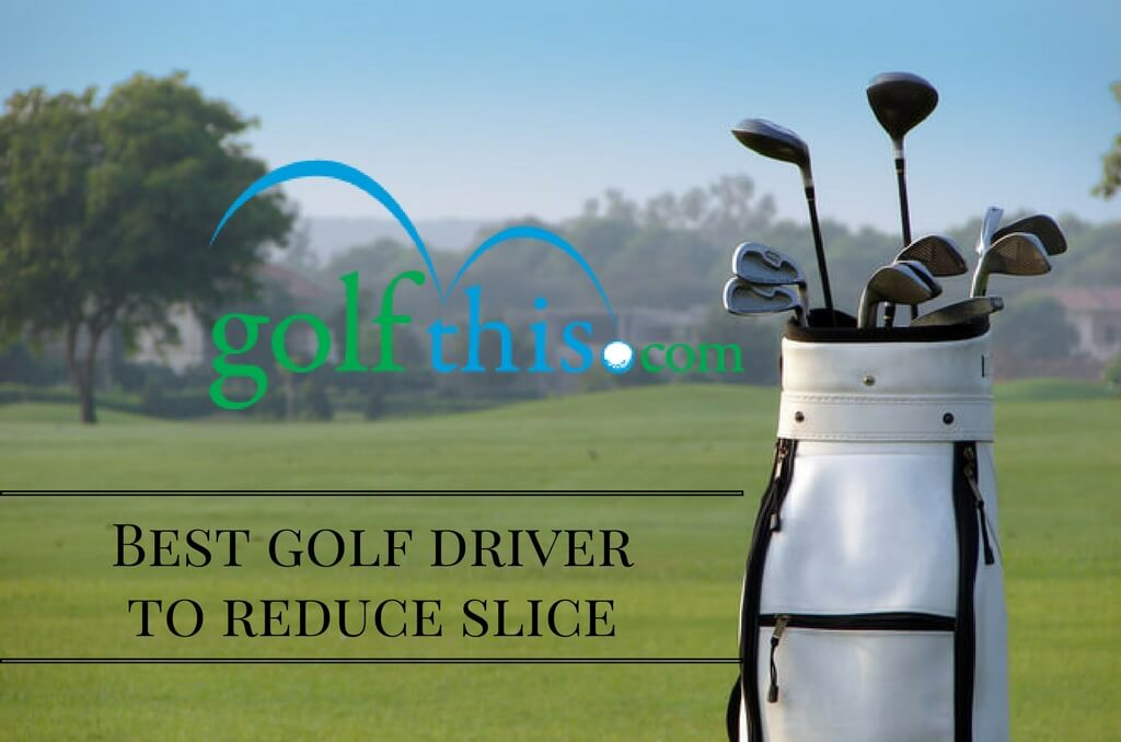 Best Golf Driver To Reduce Slice